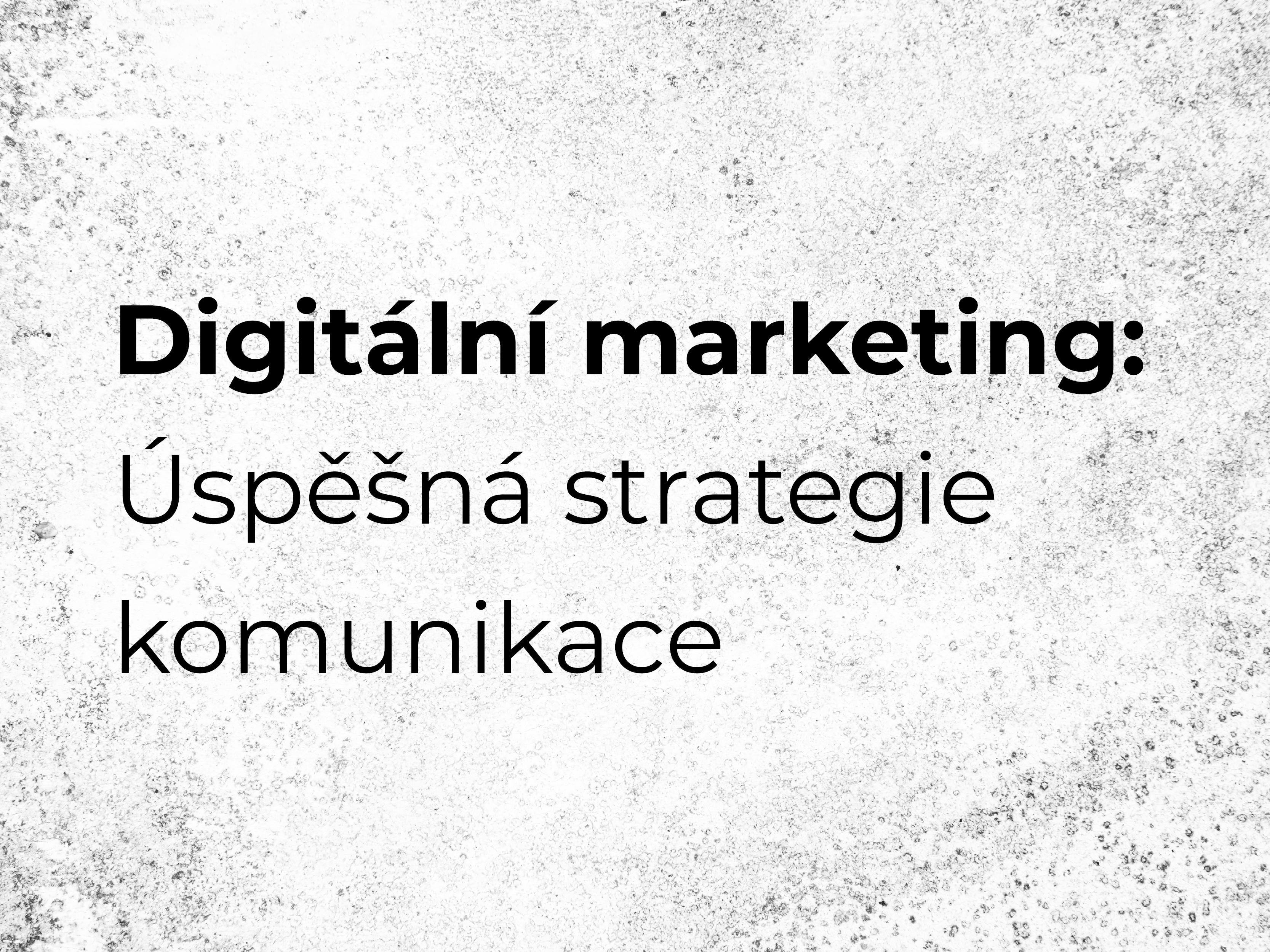 Digitální marketing: Úspěšná strategie komunikace